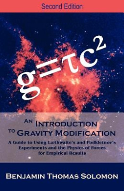 An Introduction to Gravity Modification: A Guide to Using Laithwaite's and Podkletnov's Experiments and the Physics of Forces for Empirical Results,