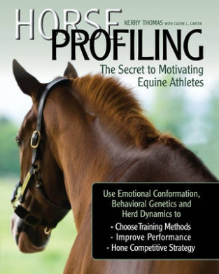 Horse Profiling: The Secret to Motivating Equine Athletes Using Emotional Conformation, Behavioural Genetics and Herd Dynamics to Choose Training Methods, Improve Performance and Hone Competitive Strategy