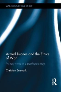 Armed Drones and the Ethics of War: Military Virtue in a Post-Heroic Age (War, Conflict and Ethics)