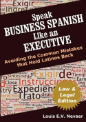 Speak Business Spanish Like an Executive Law & Legal Edition  : Avoiding the Common Mistakes That Hold Latinos Back