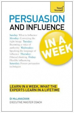 Persuasion & Influence in a Week: How to Persuade in Seven Simple Steps