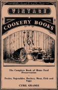 The Complete Book of Home Food Preservation - Fruits, Vegetables, Poultry, Meat, Fish and Eggs