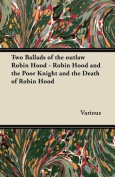Two Ballads of the Outlaw Robin Hood - Robin Hood and the Poor Knight and the Death of Robin Hood