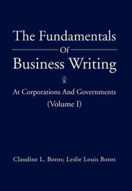The Fundamentals of Business Writing: At Corporations and Governments (Volume I)