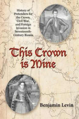 This Crown Is Mine: History of Pretenders for the Crown, Civil War, and Foreign Invasion in Seventeenth-Century Russia
