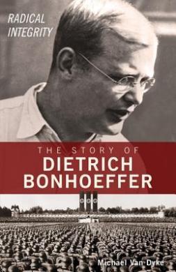 Radical Integrity: The Story of Dietrich Bonhoeffer
