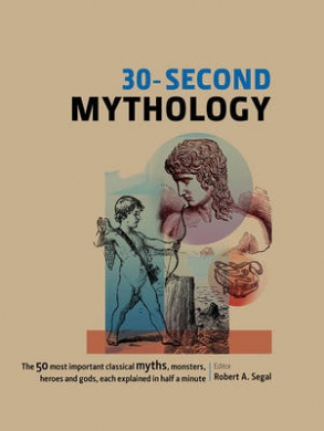 30-Second Mythology: The 50 Most Important Classical Myths, Monsters, Heroes, and Gods, Each Explained in Half a Minute