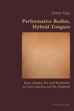 Performative Bodies, Hybrid Tongues: Race, Gender, Sex and Modernity in Latin America and the Maghreb (Hispanic Studies: Culture and Ideas)