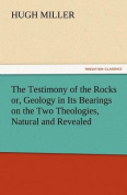 The Testimony of the Rocks Or, Geology in Its Bearings on the Two Theologies, Natural and Revealed