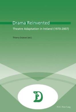 Drama Reinvented: Theatre Adaptation in Ireland (1970-2007) (Dramaturgies)