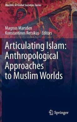 Articulating Islam: Anthropological Approaches to Muslim Worlds (Muslims in Global Societies Series)