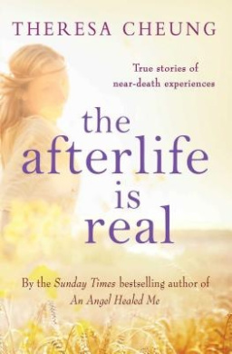 The Afterlife is Real: True Stories of People Who Have Glimpsed Life After Death