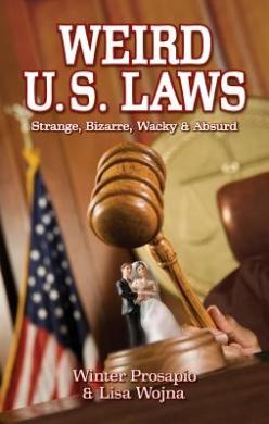 Weird U.S. Laws: Strange, Bizarre, Wacky & Absurd