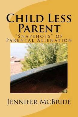 Child Less Parent: Snapshots of Parental Alienation: Information for Divorced or Divorcing Parents