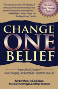Change One Belief - Inspirational Stories of How Changing Just One Belief Can Transform Your Life