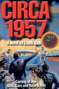 Circa 1957-2nd Edn Revised & Expanded  : Coming of Age, Girls, Cars and Rock & Roll-A Novel by Chuck Klein