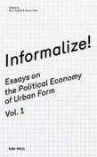 Informalize! - Essaya on the Political Economy of Urban Form. Vol. 1