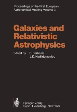 Galaxies and Relativistic Astrophysics: Proceedings of the First European Astronomical Meeting Athens, September 4 9, 1972, Volume 3