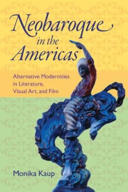 Neobaroque in the Americas: Alternative Modernities in Literature, Visual Art, and Film (New World Studies (Hardcover))