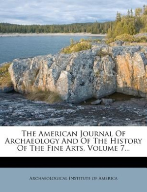 The American Journal of Archaeology and of the History of the Fine Arts, Volume 7...