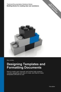 Designing Templates and Formatting Documents: How to Make User Manuals and Online Help Systems Visually Appealing and Easy to Read, and How to Make Templates Efficient to Use (Technical Documentation Solutions Series)