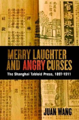 Merry Laughter and Angry Curses: The Shanghai Tabloid Press, 1897-1911 (Contemporary Chinese Studies)