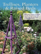 Trellises, Planters & Raised Beds  : 40 Easy, Unique & Useful Garden Projects You Can Make with Simple Tools & Everyday Items