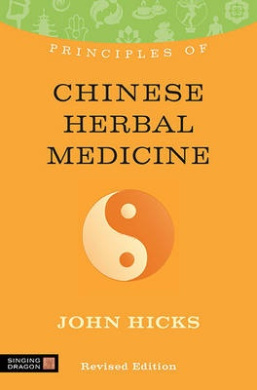 Principles of Chinese Herbal Medicine: What it is, how it works, and what it can do for you Revised Edition (Discovering Holistic Health)
