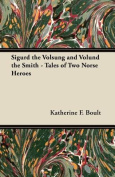 Sigurd the Volsung and Volund the Smith - Tales of Two Norse Heroes