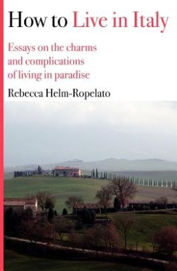 How to Live in Italy: Essays on the Charms and Complications of Living in Paradise