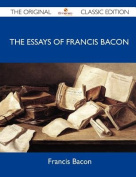 The Essays of Francis Bacon - The Original Classic Edition