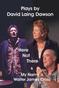 Here Not There and My Name Is Walter James Cross - Two Plays