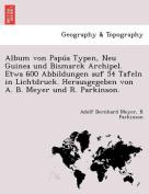 Album Von Papúa Typen, Neu Guinea Und Bismarck Archipel. Etwa 600 Abbildungen Auf 54 Tafeln in Lichtdruck. Herausgegeben Von A. B. Meyer Und R. Parkinson. [GER]