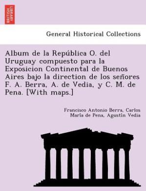 Album de La Repu Blica O. del Uruguay Compuesto Para La Exposicion Continental de Buenos Aires Bajo La Direction de Los Sen Ores F. A. Berra, A. de Vedia, y C. M. de Pena. [With Maps.]