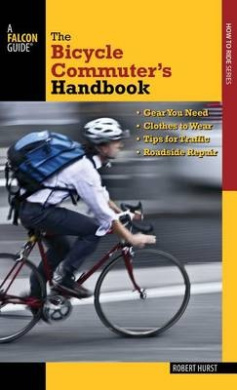 Bicycle Commuter's Handbook: * Gear You Need * Clothes to Wear * Tips for Traffic * Roadside Repair