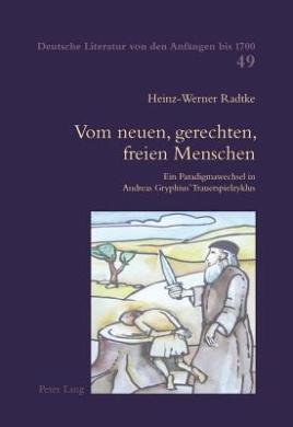Vom Neuen, Gerechten, Freien Menschen: Ein Paradigmawechsel in Andreas Gryphius' Trauerspielzyklus (Deutsche Literatur Von Den Anfaengen Bis 1700)
