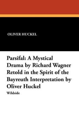 Parsifal: A Mystical Drama by Richard Wagner Retold in the Spirit of the Bayreuth Interpretation by Oliver Huckel
