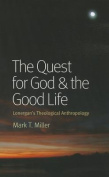 The Quest for God & the Good Life  : Lonergan's Theological Anthropology
