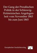 Der Gang Der Preuischen Politik in Der Schleswig-Holsteinischen Angelegenheit Vom November 1863 Bis Zum Juni 1865 [GER]