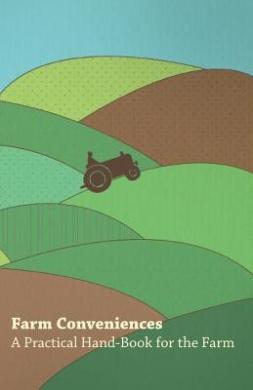 Farm Conveniences - A Practical Hand-Book for the Farm
