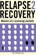 Relapse 2 Recovery, Memoirs of a Recovering Alcoholic