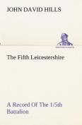 The Fifth Leicestershire a Record of the 1/5th Battalion the Leicestershire Regiment, T.F., During the War, 1914-1919.