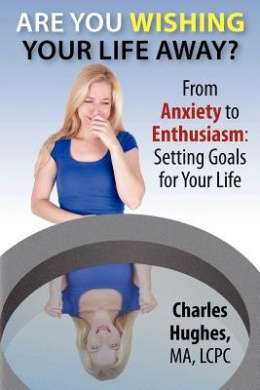 Are You Wishing Your Life Away?: From Anxiety to Enthusiasm: Setting Goals for Your Life