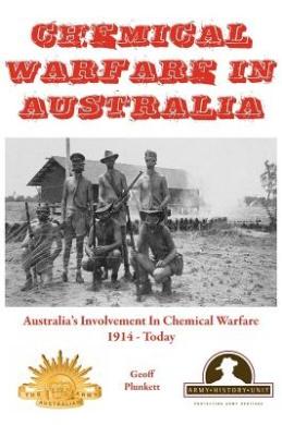 Chemical Warfare in Australia: Australia's Involvement in Chemical Warfare 1914 - Today (Australian Army History Collection)