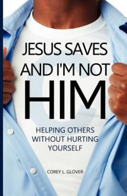 Jesus Saves And I'm Not Him: Helping Others Without Hurting Yourself