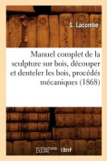 Manuel Complet de La Sculpture Sur Bois, Decouper Et Denteler Les Bois, Procedes Mecaniques  [FRE]