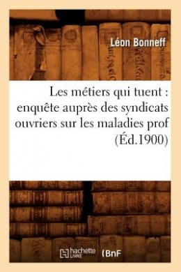 Les Metiers Qui Tuent: Enquete Aupres Des Syndicats Ouvriers Sur Les Maladies Prof (Ed.1900) (Sciences Sociales)