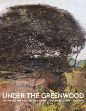 Under the Greenwood: Picturing the British Tree from Constable to Kurt Jackson