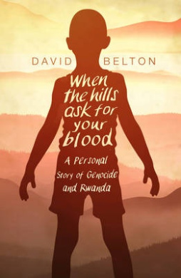 When The Hills Ask For Your Blood: A Personal Story of Genocide and Rwanda