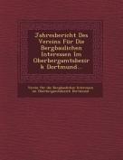 Jahresbericht Des Vereins Fur Die Bergbaulichen Interessen Im Oberbergamtsbezirk Dortmund... [GER]
